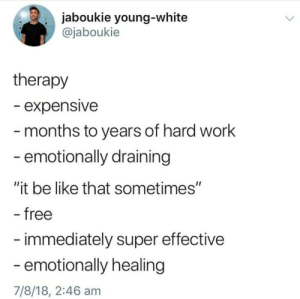 "Draining: . jaboukie young-white  @jaboukie  therapy  - expensive  months to years of hard work  emotionally draining  ""it be like that sometimes""  free  immediately super effective  emotionally healing  7/8/18, 2:46 am"