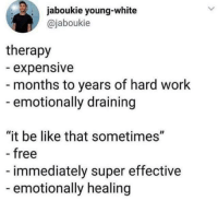 "Be Like, Work, and Free: jaboukie young-white  @jaboukie  therapy  expensive  - months to years of hard work  emotionally draining  ""it be like that sometimes""  free  immediately super effective  emotionally healing"