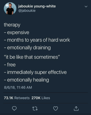 "me irl by AceHoops MORE MEMES: jaboukie young-white  @jaboukie  therapy  expensive  months to years of hard work  emotionally draining  ""it be like that sometimes""  free  immediately super effective  - emotionally healing  8/6/18, 11:46 AM  73.1K Retweets 270K Likes me irl by AceHoops MORE MEMES"