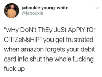 """Amazon, Birthday, and Blackpeopletwitter: jaboukie young-white  @jaboukie  """"wHy DoN't ThEy JuSt ApPlY fOr  CİTİZeNsHP"""" you get frustrated  when amazon forgets your debit  card info shut the whole fucking  fuck up <p>Makes a college application look like a birthday card. (via /r/BlackPeopleTwitter)</p>"""