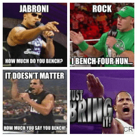 Gym, Jabroni, and Meme: JABRONI  ROCK  HOW MUCH DO YOU BENCH?  II BENCH FOUR HUN  IT DOESNT MATTER  n.  How MUCHYOU SAY YOU BENCH!  CR Carlos Ramos with another brilliant submission. We can;t resist a Rock meme ;) 