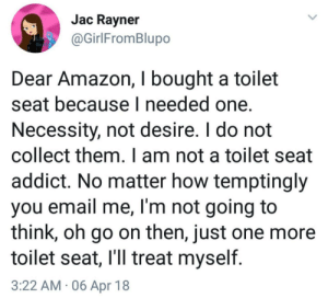 Amazon, Email, and Necessity: Jac Ravner  @GirlFromBlupo  Dear Amazon, I bought a toilet  seat because I needed one.  Necessity, not desire. I do not  collect them. I am not a toilet seat  addict. No matter how temptingly  you email me, I'm not going to  think, oh go on then, just one more  toilet seat, l'll treat myself  3:22 AM 06 Apr 18 You know you want to!