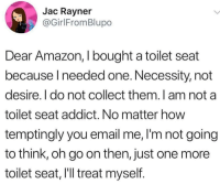 Amazon, Email, and Necessity: Jac Rayner  @GirlFromBlupo  Dear Amazon, I bought a toilet seat  because l needed one. Necessity, not  desire. l do not collect them.l am not a  toilet seat addict. No matter how  temptingly you email me, I'm not going  to think, oh go on then, just one more  toilet seat, l'll treat myself