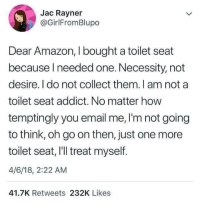 Amazon, Email, and Necessity: Jac Rayner  @GirlFromBlupo  Dear Amazon, I bought a toilet seat  because Ineeded one. Necessity, not  desire. l do not collect them. I am not a  toilet seat addict. No matter how  temptingly you email me, I'm not going  to think, oh go on then, just one more  toilet seat, I'll treat myself.  4/6/18, 2:22 AM  41.7K Retweets 232K Likes