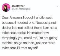 Amazon, Funny, and Appreciate: Jac Rayner  @GirlFromBlupo  Dear Amazon, I bought a toilet seat  because l needed one. Necessity, not  desire. I do not collect them. I am not a  toilet seat addict. No matter how  temptingly you email me,I'm not going  to think, oh go on then, just one more  toilet seat, lIll treat myself. Appreciate your suggestions though. I know it's only cuz u care.