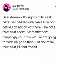 Amazon, Dildo, and Memes: Jac Rayner  @GirlFromBlupo  Dear Amazon, I bought a toilet seat  because lneeded one. Necessity, not  desire. I do not collect them. I am not a  toilet seat addict. No matter how  temptingly you email me, I'm not going  to think, oh go on then, just one more  toilet seat, I'll treat myself I bought 1 suction cup dildo as a joke 3 years ago and they still but sex toys in my suggested 😭😭😭😭😭