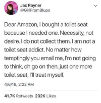 Amazon, Tumblr, and Blog: Jac Rayner  @GirlFromBlupo  Dear Amazon, I bought a toilet seat  because needed one. Necessity, not  desire. I do not collect them.I am not a  toilet seat addict. No matter how  temptingly you email me, I'm not going  to think, oh go on then, just one more  toilet seat, I'll treat myself.  4/6/18, 2:22 AM  41.7K Retweets 232K Likes whitepeopletwitter:Dear Amazon, meirl
