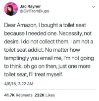 No more toilet seats please: Jac Rayner  @GirlFromBlupo  Dear Amazon, I bought a toilet seat  because Ineeded one. Necessity, not  desire. I do not collect them. I am not a  toilet seat addict. No matter how  temptingly you email me, I'm not going  to think, oh go on then, just one more  toilet seat, I'll treat myself.  4/6/18, 2:22 AM  41.7K Retweets 232K Likes No more toilet seats please