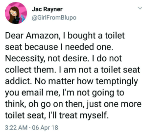 Customers also bought…: Jac Rayner  @GirlFromBlupo  Dear Amazon, I bought a toilet  seat because I needed one.  Necessity, not desire. I do not  collect them. I am not a toilet seat  addict. No matter how temptingly  you email me, l'm not going to  think, oh go on then, just one more  toilet seat, I'll treat myself.  3:22 AM 06 Apr 18 Customers also bought…