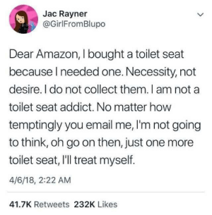 Amazon, Email, and Necessity: Jac Rayner  @GirlFromBlupo  Dear Amazon, I bought a toilet seat  because I needed one. Necessity, not  desire. I do not collect them. I am not a  toilet seat addict. No matter how  temptingly you email me, I'm not going  to think, oh go on then, just one more  toilet seat, I'l treat myself.  4/6/18, 2:22 AM  41.7K Retweets 232K Likes its just a habit