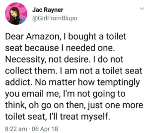 Dear Amazon by EarlyHemisphere FOLLOW 4 MORE MEMES.: Jac Rayner  @GirlFromBlupo  Dear Amazon, I bought a toilet  seat because I needed one.  Necessity, not desire. I do not  collect them. I am not a toilet seat  addict. No matter how temptingly  you email me, I'm not going to  think, oh go on then, just one more  toilet seat, I'll treat myself  8:22 am 06 Apr 18 Dear Amazon by EarlyHemisphere FOLLOW 4 MORE MEMES.