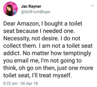 "Amazon, Memes, and Email: Jac Rayner  @GirlFromBlupo  for  Dear Amazon, I bought a toilet  seat because I needed one  Necessity, not desire. I do not  collect them. I am not a toilet seat  addict. No matter how temptingly  you email me, I'm not going to  think, oh go on then, just one more  toilet seat, I'll treat myself.  8:22 am 06 Apr 18 <p>Dear Amazon via /r/memes <a href=""https://ift.tt/2H5e7BE"">https://ift.tt/2H5e7BE</a></p>"