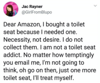 Amazon, Funny, and Email: Jac Rayner  @GirlFromBlupo  Tor  Dear Amazon, I bought a toilet  seat because I needed one  Necessity, not desire. I do not  collect them. I am not a toilet seat  addict. No matter how temptingly  you email me, l'm not going to  think, oh go on then, just one more  toilet seat, I'll treat myself. This weirdly makes me want to collect toilet seats idk y