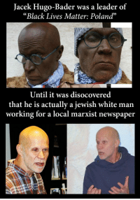 "Jacek Hugo-Bader was a leader of  ""Black Lives Matter: Poland""  Until it was disocovered  that he is actually a jewish white man  working for a local marxist newspaper"