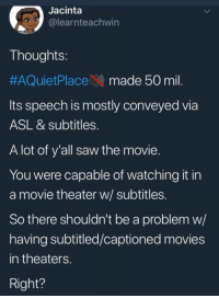 asl: Jacinta  @learnteachwin  Thoughts:  #AQuietPlace: N) made 50 mil.  Its speech is mostly conveyed via  ASL & subtitles.  A lot of y'all saw the movie.  You were capable of watching it in  a movie theater w/ subtitles.  So there shouldn't be a problem w/  having subtitled/captioned movies  in theaters.  Right?