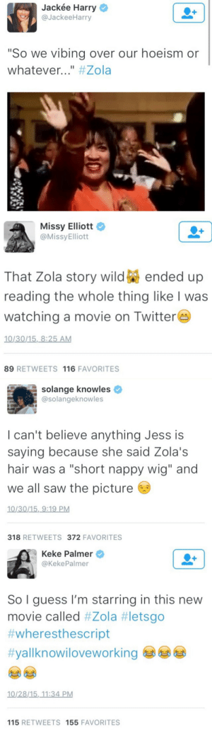 "Jackee Harry, Saw, and Target: Jackée Harry  @JackeeHarry  ""So we vibing over our hoeism or  Whatever #Zola   Missy Elliott  @MissyElliott  PE  That Zola story wildended up  reading the whole thing like I was  watching a movie on Twitters  10/30/15,8:25 AM  89 RETWEETS 116 FAVORITES   solange knowles  @solangeknowles  I can't believe anything Jess is  saying because she said Zola's  hair was a ""short nappy wig"" and  we all saw the picture  10/30/15,9:19 PM  318 RETWEETS 372 FAVORITES   Keke Palmer  @KekePalmer  So I guess I'm starring in this new  movie called #Zola #letsgo  #wheresthescript  #yallknowiloveworking  10/28/15, 11:34 PM  115 RETWEETS 155 FAVORITES isurvived2007:The Zola Story changed a nation. I forgot how iconic this was"