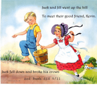 Modernized Nursery Rhyme: Jack and Jill went up the hill  To meet their good friend, Kevin.  Jack fell down and broke his crown  And Bush did 9/11  THE P. & M. co., NC. Modernized Nursery Rhyme