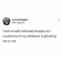 Wow, Relatable, and Yes: Jack Battaglia  @B_Tags44  I wish emails had read receipts so l  could know if my professor is ghosting  me or not wow, yes