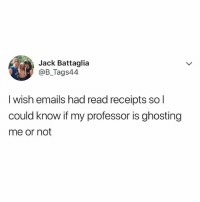 Be Like, College, and Memes: Jack Battaglia  @B_Tags44  I wish emails had read receipts so l  could know if my professor is ghosting  me or not College be like.. 😂📚 WSHH