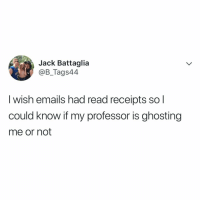 Be Like, College, and Jack: Jack Battaglia  @B_Tags44  I wish emails had read receipts so l  could know if my professor is ghosting  me or not College be like.. 😂📚 https://t.co/pJ8cKV8puZ
