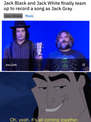 me_irl: Jack Black and Jack White finally team  up to record a song as Jack Gray  new release Music  ew.com  Oh, yeah. It's all coming together. me_irl
