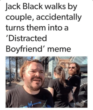 Wanna know how I know your ghey: Jack Black walks by  couple, accidentally  turns them into a  'Distracted  Boyfriend' meme Wanna know how I know your ghey