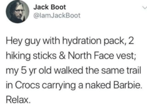 Calm down: Jack Boot  @lamJackBoot  Hey guy with hydration pack, 2  hiking sticks & North Face vest;  my 5 yr old walked the same trail  in Crocs carrying a naked Barbie  Relax. Calm down