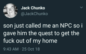 Memes, Fuck, and Home: Jack Chunko  @JackChunko  son just called me an NPC soi  gave him the quest to get the  fuck out of my home  9:43 AM 25 Oct 18 Thatll teach him via /r/memes https://ift.tt/2D5jlMc