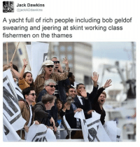 Work, Dank Memes, and Bob Geldof: jack dawkins  A yacht full of rich people including bob geldof  swearing and jeering at skint working class  fishermen on the thames