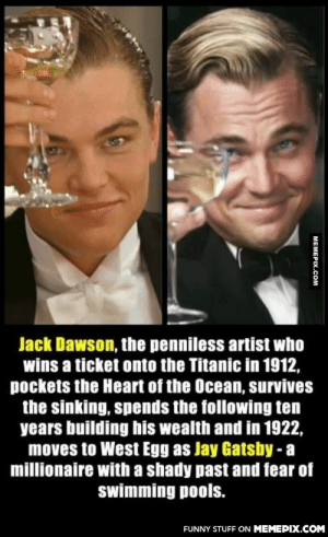 Coincidence? I think not!omg-humor.tumblr.com: Jack Dawson, the penniless artist who  wins a ticket onto the Titanic in 1912,  pockets the Heart of the Ocean, survives  the sinking, spends the following ten  years building his wealth and in 1922,  moves to West Egg as Jay Gatsby - a  millionaire with a shady past and fear of  swimming pools.  FUNNY STUFF ON MEMEPIX.COM  MEMEPIX.COM Coincidence? I think not!omg-humor.tumblr.com