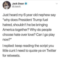 "America, Love, and Memes: Jack Dean  @Jaack  Just heard my 6 year old nephew say  ""why does President Trump fuel  hatred, shouldn't he be bringing  America together? Why do people  choose hate over love? Can I go play  now?""  replied: keep reading the script you  little cunt I need to quote ya on Twitter  for retweets. (GC)"