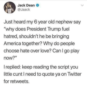 "America, Love, and Twitter: Jack Dean  @Jaack  Just heard my 6 year old nephew say  ""why does President Trump fuel  hatred, shouldn't he be bringing  America together? Why do people  choose hate over love? Can I go play  now?""  replied: keep reading the script you  little cunt I need to quote ya on Twitter  for retweets. From the mouths of babes"