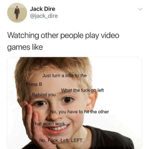 Video Games, Fuck, and Games: Jack Dire  @jack_dire  Watching other people play video  games like  Just turn a little to the  Press B  What the fuck go lett  Behind you  No, you have to hit the other  hat won't won  No. Fuck. Left. LEFT  Lan Video Games