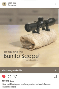 Instagram, Happy, and Burrito: Jack Dire  Sponsored  Introducing the  Burrito Scope  TM  from Jack Dire  Visit Instagram Profile  137,632 likes  I just paid Instagram to show you this instead of an ad.  Happy holidays. Me🌯Irl