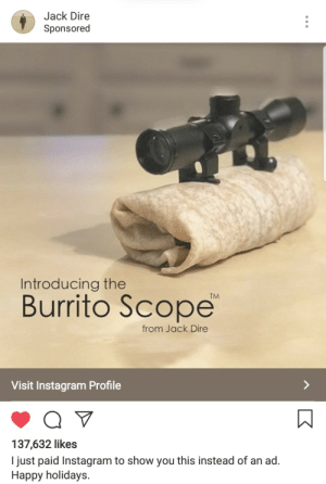 Dank, Instagram, and Memes: Jack Dire  Sponsored  Introducing the  Burrito Scope  TM  from Jack Dire  Visit Instagram Profile  137,632 likes  I just paid Instagram to show you this instead of an ad.  Happy holidays. Me🌯Irl by Ben_Witt7 MORE MEMES