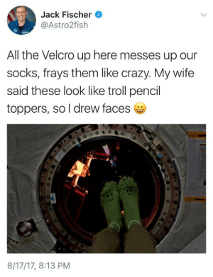 Crazy, Saw, and Troll: Jack Fischer  @Astro2fish  All the Velcro up here messes up our  socks, frays them like crazy. My wife  said these look like troll pencil  toppers, so l drew faces  8/17/17, 8:13 PM Saw this on my twitter timeline, made me smile