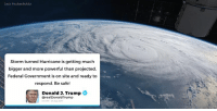 Nasa, Hurricane, and Trump: Jack Fischer/NASA  Storm turned Hurricane is getting much  bigger and more powerful than projected.  Federal Government is on site and ready to  respond. Be safe!  Donald 3. Trump  @realDonaldTrump  12 pM . 2% Aug 2017 Storm turned Hurricane is getting much bigger and more powerful than projected. Federal Government is on site and ready to respond. Be safe!
