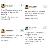 Blackpeopletwitter, Fucking, and Jail: Jack Freeman  _jackfreeman  Jack Freeman  @_jackfreeman  An ex NFL player just went to jail  for raping 'T5 women.. T5  WOMEN  A kicker is outed by his wife for  beating her at least 20 times. 1  game suspension  Nobody said a word  Nobody in the league said a  fucking word  @ jackfreeman  Jack Freeman  @_jackfreeman  This guy takes a fuckin knee  during the anthem  EVERYBODY GETS THEIR  FUCKIN VOICE BACK ALL OF A  SUDDEN AND IS TALKIN  BOYCOTTS  A player punches a 70 year old  man and beats his wife.  Still silence <p>So that's where the line is drawn? (via /r/BlackPeopleTwitter)</p>