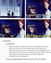 *swear warning* ~Piper the Dauntless Wizard: Jack Jack doesn't have any  powers.  Well look fabulous anyway  Koizumisato  ornithologist  what this made me realise is that helen's certainty implies that  dash and violet were both showing signs of their powers as  infants and that is the funniest thing i have ever thought of in my  life because one has super speed and one turns invisible can you  picture first-time parents trying to deal with a baby that  sometimes fucking disappears  #can you imagine #BOB W  HERE'S VIOLET #shIT NOT AGAIN *swear warning* ~Piper the Dauntless Wizard