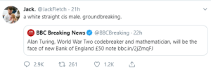 England, Facepalm, and News: Jack. @JackFletch 21h  a white straight cis male. groundbreaking.  BBC Breaking News  @BBCBreaking 22h  Alan Turing, World War Two codebreaker and mathematician, will be the  face of new Bank of England £50 note bbc.in/2jZmqFJ  2.9K  ti261  1.2K Stupid and embarrassing tweet of the day