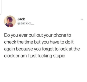 Clock, Dank, and Do It Again: Jack  @Jackkx  Do you ever pull out your phone to  check the time but you have to do it  again because you forgot to look at the  clock or am I just fucking stupid