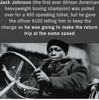 Speed, Boss, and Champions: Jack Johnson (the first ever African American  heavyweight boxing champion) was pulled  over for a $50 speeding ticket, but he gave  the officer $100 telling him to keep the  change as he was going to make the return  trip at the same speed. F*cking BOSS!