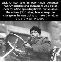 Anaconda, Boxing, and Memes: Jack Johnson (the first ever African American  heavyweight boxing champion) was pulled  over for a $50 speeding ticket, but he gave  the officer $100 telling him to keep the  change as he was going to make the return  trip at the same speed. If this True or False This is still epic 💯 JackJohnson