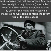 Boxing, Gym, and Office: Jack Johnson (the first ever African American  heavyweight boxing champion) was pulled  over for a $50 speeding ticket, but he gave  the officer $100 telling him to keep the  change as he was going to make the return  trip at the same speed. What a BOSS! . @doyoueven 👈🏼 FREE SHIPPING ON ALL ORDERS (ENDS TONIGHT) 🌍 Shop Link in Bio ✔️