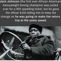 Boxing, Memes, and Heavyweights: Jack Johnson (the first ever African American  heavyweight boxing champion) was pulled  over for a $50 speeding ticket, but he gave  the officer $100 telling him to keep the  change as he was going to make the return  trip at the same speed. Baddass!!