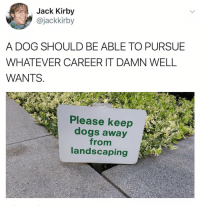 Dogs, Memes, and Landscaping: Jack Kirby  @jackkirby  A DOG SHOULD BE ABLE TO PURSUE  WHATEVER CAREER IT DAMN WELL  WANTS.  Please keep  dogs away  from  landscaping Oh come on 🙄😂 https://t.co/LoUxyMZijm