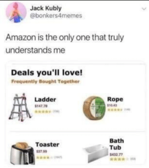 Amazon, Dank, and Love: Jack Kubly  @bonkers4memes  Amazon is the only one that truly  understands me  Deals you'll love!  Frequently Bought Together  Ladder  147.78  Rope  10.43  Toaster  37.99  Bath  Tub  432 77 Why live when you can commit toaster bath by RayaanK MORE MEMES