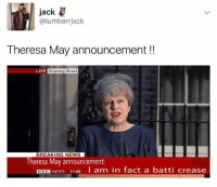 News, Bbc News, and Breaking News: Jack  @lumberrjxck  Theresa May announcement !!  LIVE Downing Street  BREAKING NEWS  Theresa May announcement  BBC NEWS 11:09  I am in fact a batti crease Do not, I repeat, DO NOT follow @memezar if you are easily offended 😂😳