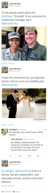 """Family, Ignorant, and Marriage: Jack McCain  @McCainJack  To the people upset about the  #OldNavy """"Scandal"""" of an a picture of a  mixed race marriage, eat it.  @Reneeitchka  5/2/16, 1:02 PM   Jack McCain  @McCainJack  I hope this one burns too, you ignorant  racists. Here is us on our wedding day  @Reneeitchka  CHRISMAN  STUDIOS  5/2/16, 1:03 PM   Alt Right @_AltRight,  So basically, you couldn't get a White  woman  20h  Jack McCain @McCainJack  @_AltRight_@Reneeitchka This  response is probably my favorite so  far because it is nearly the most  racist thing I have ever heard.  13 4  17  Jack McCain  @McCainJack  @AltRight_@Reneeitchka She is a  strong, fiercely independent, well  educated woman, and far more than l  deserve.  5/2/16, 3:51 PM  6 RETWEETS 49 LIKES <p><a class=""""tumblr_blog"""" href=""""http://curvative-conservative.tumblr.com/post/144360719358"""">curvative-conservative</a>:</p> <blockquote> <p><a class=""""tumblr_blog"""" href=""""http://reverseracism.tumblr.com/post/143805626093"""">reverseracism</a>:</p> <blockquote> <p>John McCain's son, Jack McCain, responds to racists who took """"offense"""" to the Old Navy interracial family advertisement. </p>  <p>Can we also talk about how that woman said """"you couldn't get a white woman"""", like white women are the tip top of the racial scale and are a prize to be had. Basically insinuating Black Women are sloppy seconds #NotHereForIt. Great clapback, Jack. Classy and to the point.</p> </blockquote> <p>She is stupid.</p> </blockquote>  <p>Her name is alt right you guys. What were you really expecting besides ignorance and racism?</p>"""