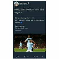 Memes, Savage, and Twitter: Jack Moore .  @Jack Moore7  Without Sheikh Mansour you'd be in  League 2  Manchester City @ManCity  Let's see who's got the best #ValentinesDay  rhymes  Roses are red,  Manchester is blue  7  194  407 This Twitter response is pure gold 😂👏⚽️ Rhyme Tweet Reply Savage ManCity League2 Sheikh